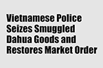 Vietnamese Police Seizes Smuggled Dahua Goods and Restores Market Order