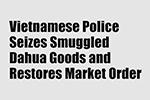 Vietnamese Police Seizes Smuggled Dahua Goods and Restores Market Order