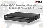 A Milestone of Dahua HDCVI Recorder – 10 Million Pieces Sold Overseas