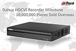 A Milestone of Dahua HDCVI Recorder – 10 Million Pieces Sold Overseas
