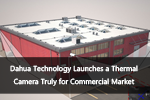Dahua Technology Launches a Thermal Camera Truly for Commercial Market