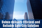 Dahua delivers Efficient and Reliable Safe City Solution